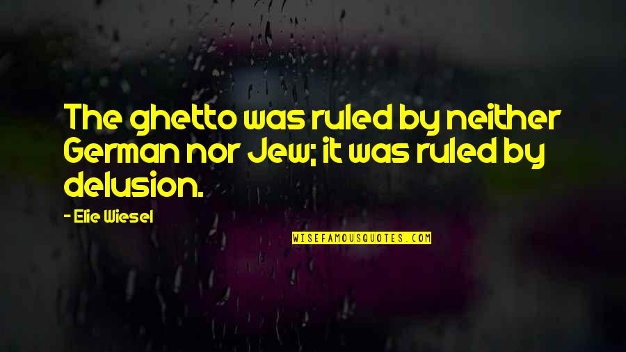 Wakings Quotes By Elie Wiesel: The ghetto was ruled by neither German nor