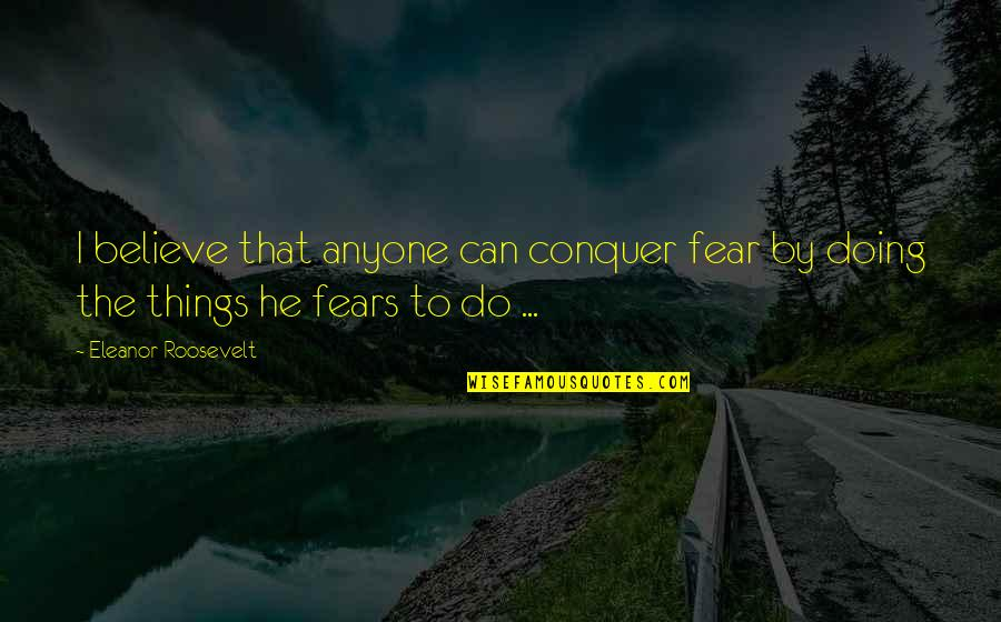 Wala Akong Pakialam Sa Sasabihin Ng Iba Quotes By Eleanor Roosevelt: I believe that anyone can conquer fear by