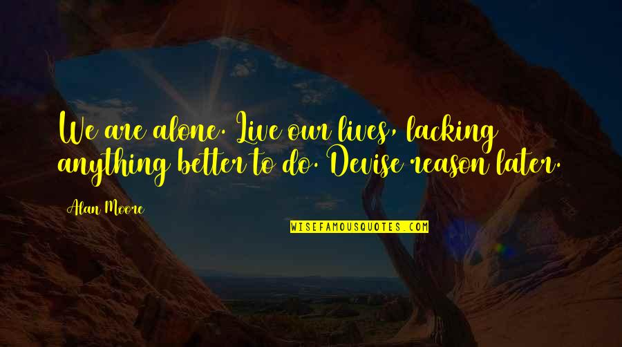 Walang Katulad Quotes By Alan Moore: We are alone. Live our lives, lacking anything