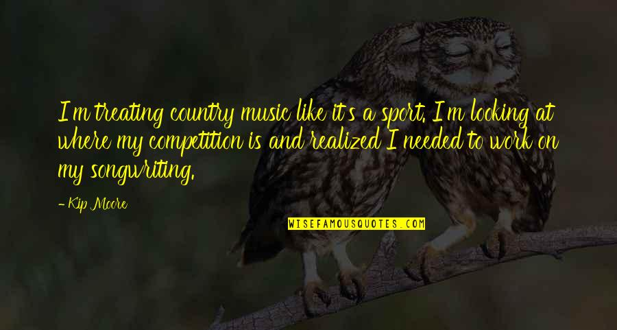 Walang Katulad Quotes By Kip Moore: I'm treating country music like it's a sport.