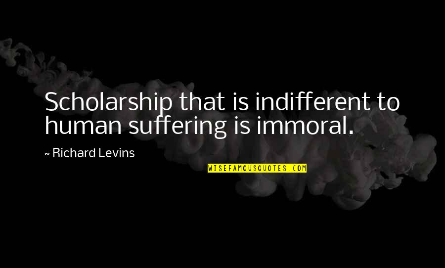 Walang Katulad Quotes By Richard Levins: Scholarship that is indifferent to human suffering is