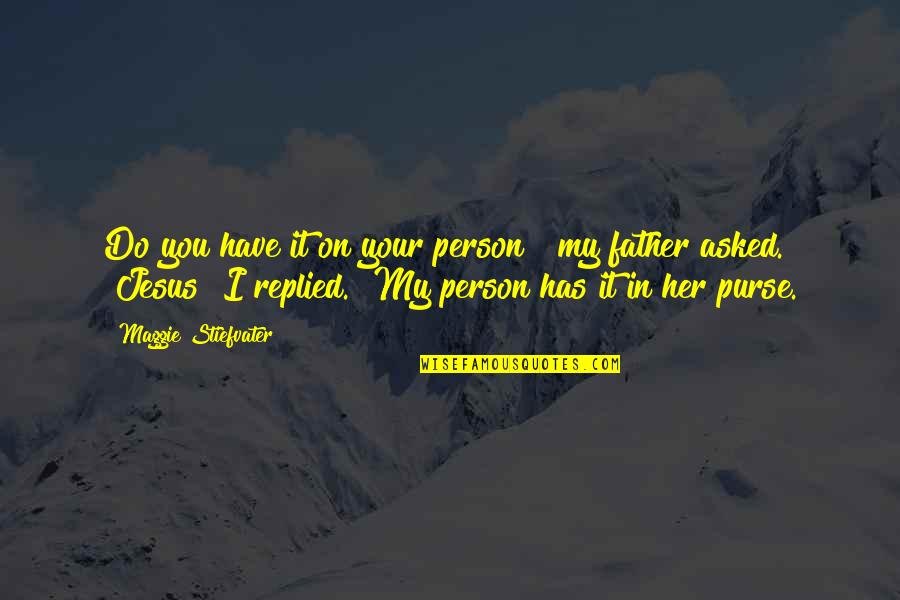 """Walang Kwentang Magulang Quotes By Maggie Stiefvater: Do you have it on your person?"""" my"""