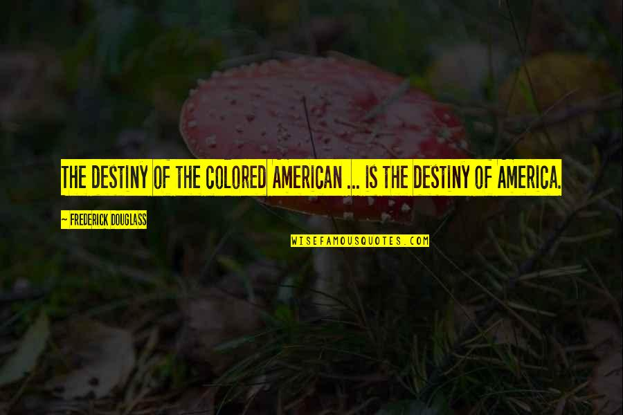 Walang Kwentang Quotes By Frederick Douglass: The destiny of the colored American ... is