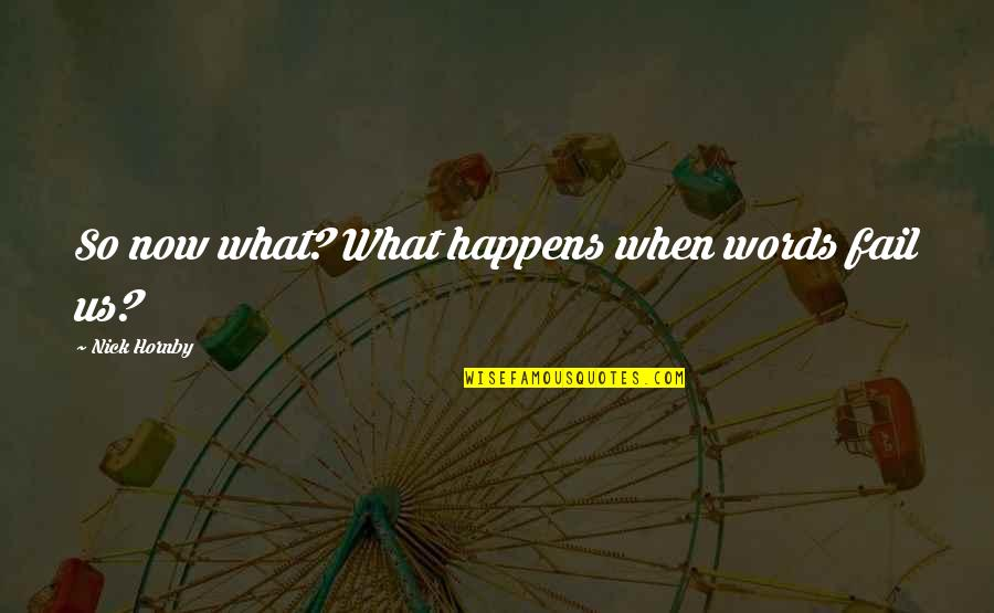 Walang Kwentang Quotes By Nick Hornby: So now what? What happens when words fail