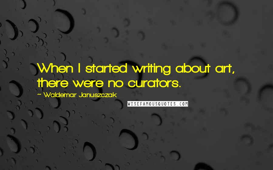 Waldemar Januszczak quotes: When I started writing about art, there were no curators.