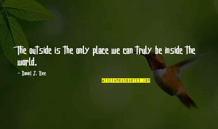 Walden Quotes By Daniel J. Rice: The outside is the only place we can