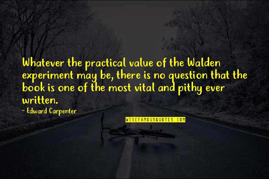 Walden Quotes By Edward Carpenter: Whatever the practical value of the Walden experiment