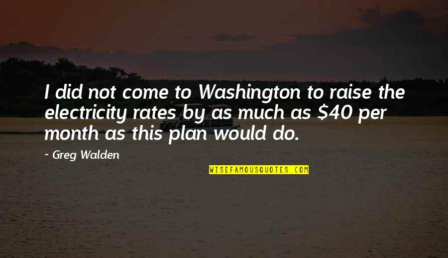 Walden Quotes By Greg Walden: I did not come to Washington to raise