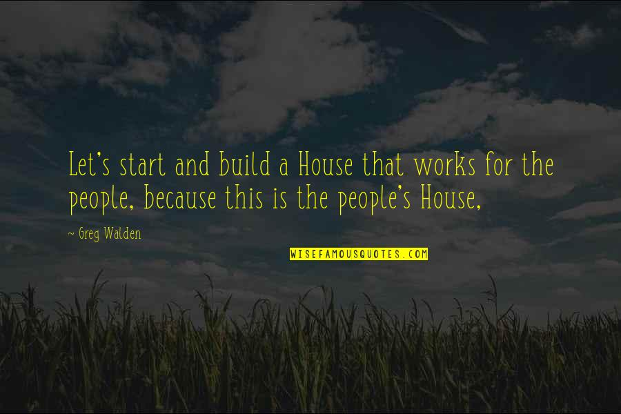 Walden Quotes By Greg Walden: Let's start and build a House that works
