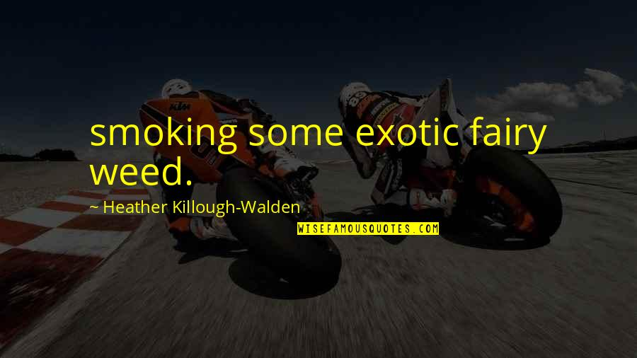 Walden Quotes By Heather Killough-Walden: smoking some exotic fairy weed.