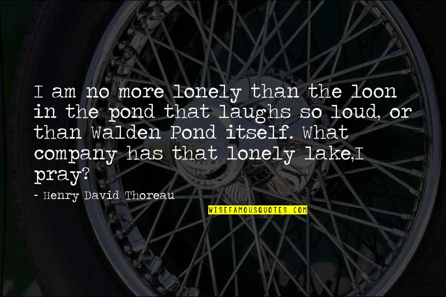 Walden Quotes By Henry David Thoreau: I am no more lonely than the loon