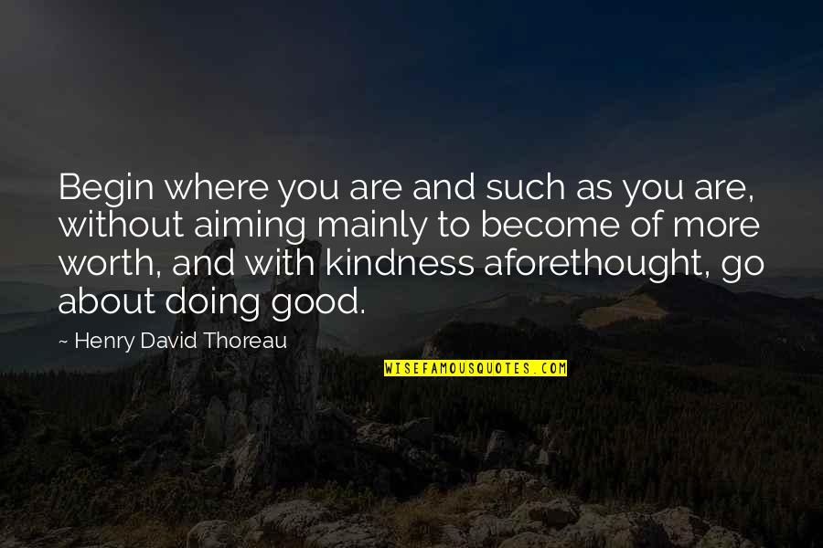 Walden Quotes By Henry David Thoreau: Begin where you are and such as you