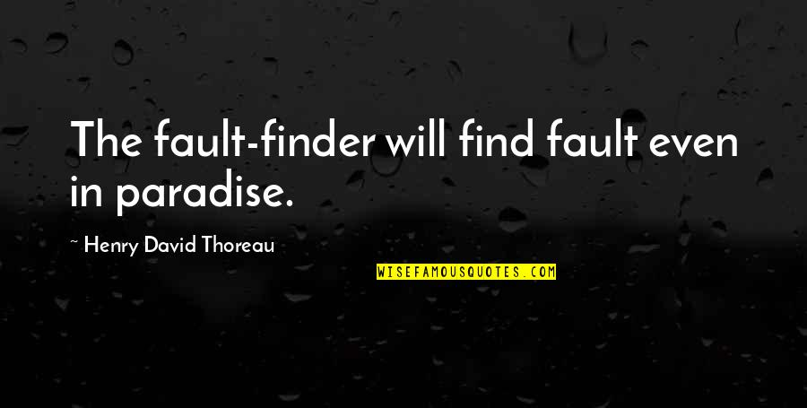 Walden Quotes By Henry David Thoreau: The fault-finder will find fault even in paradise.