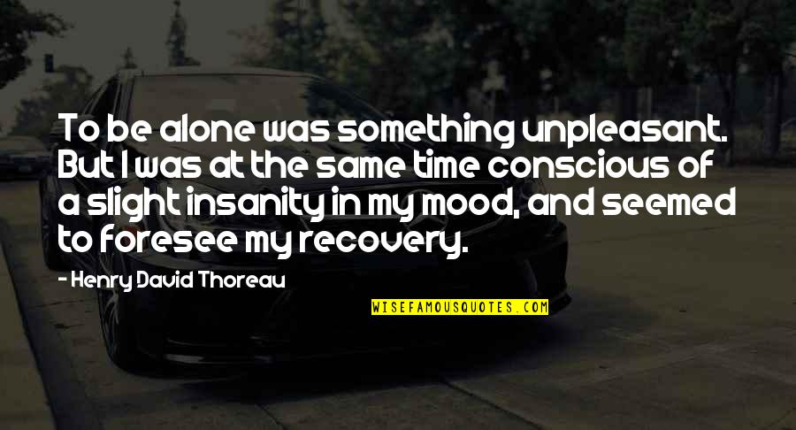 Walden Quotes By Henry David Thoreau: To be alone was something unpleasant. But I