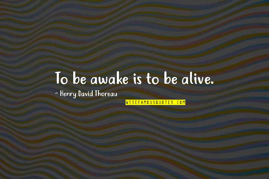 Walden Quotes By Henry David Thoreau: To be awake is to be alive.