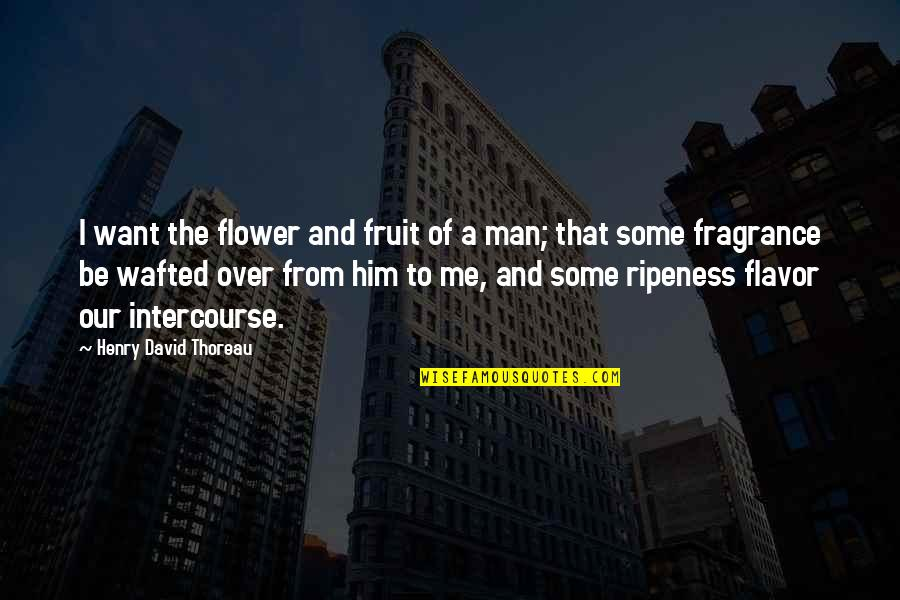 Walden Quotes By Henry David Thoreau: I want the flower and fruit of a