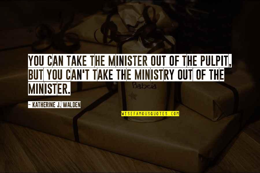 Walden Quotes By Katherine J. Walden: You can take the minister out of the