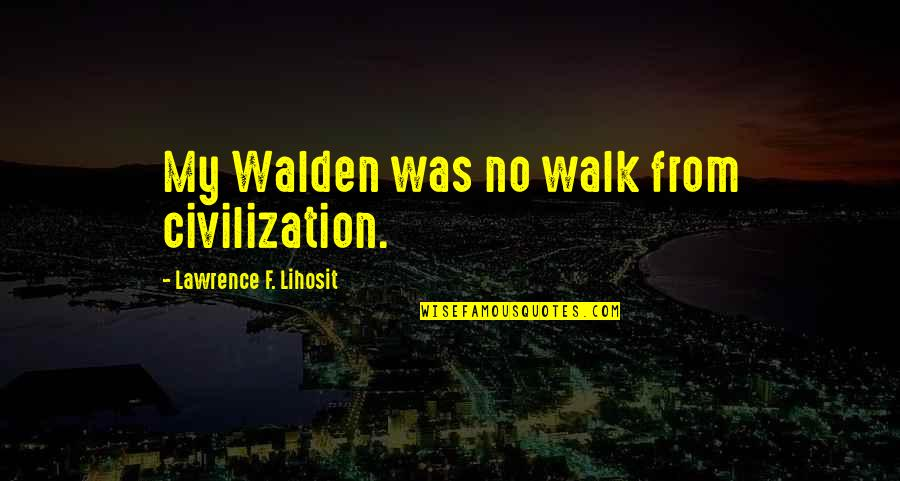 Walden Quotes By Lawrence F. Lihosit: My Walden was no walk from civilization.