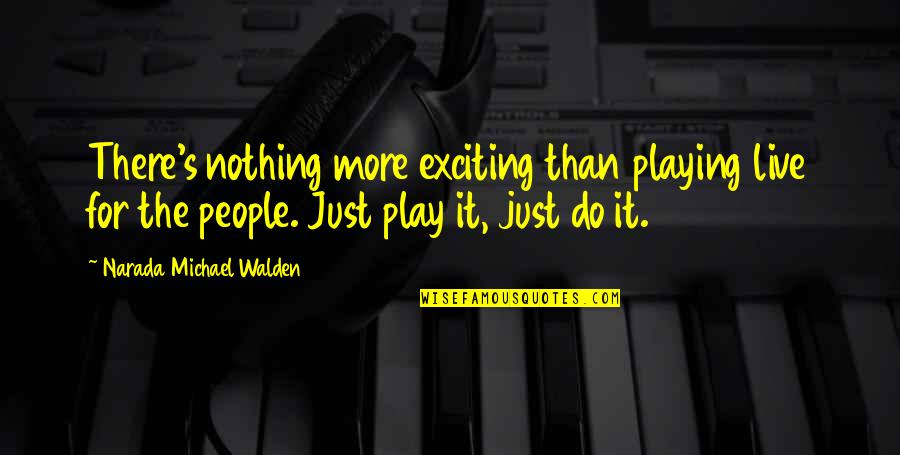 Walden Quotes By Narada Michael Walden: There's nothing more exciting than playing live for