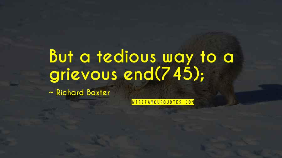 Walden Quotes By Richard Baxter: But a tedious way to a grievous end(745);