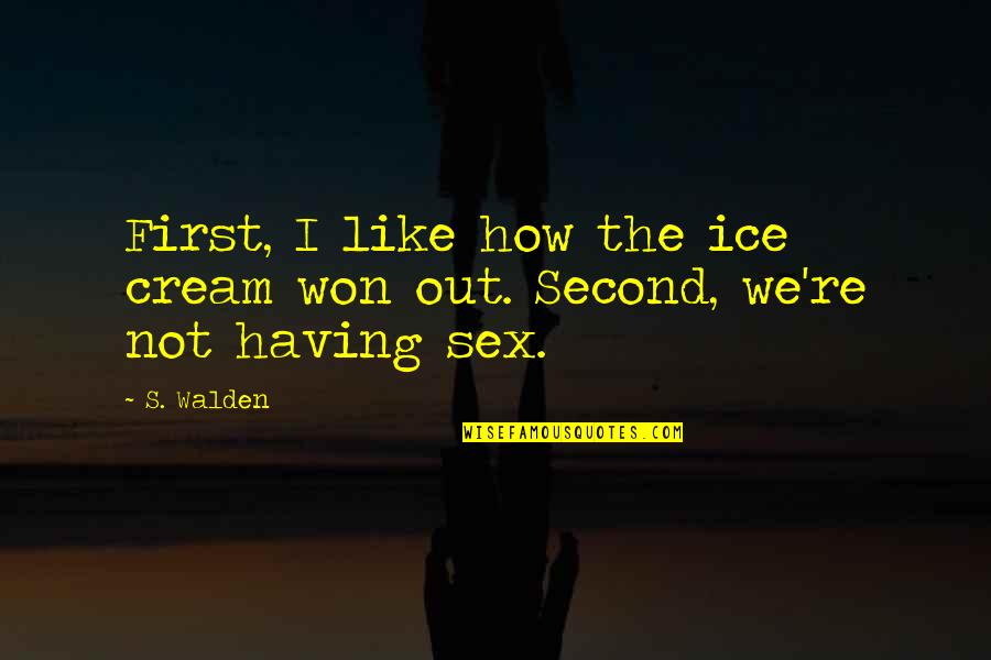 Walden Quotes By S. Walden: First, I like how the ice cream won