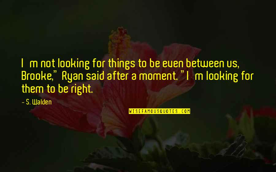 Walden Quotes By S. Walden: I'm not looking for things to be even