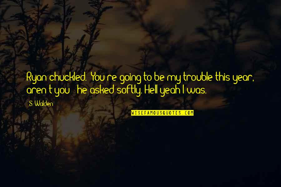 """Walden Quotes By S. Walden: Ryan chuckled. """"You're going to be my trouble"""