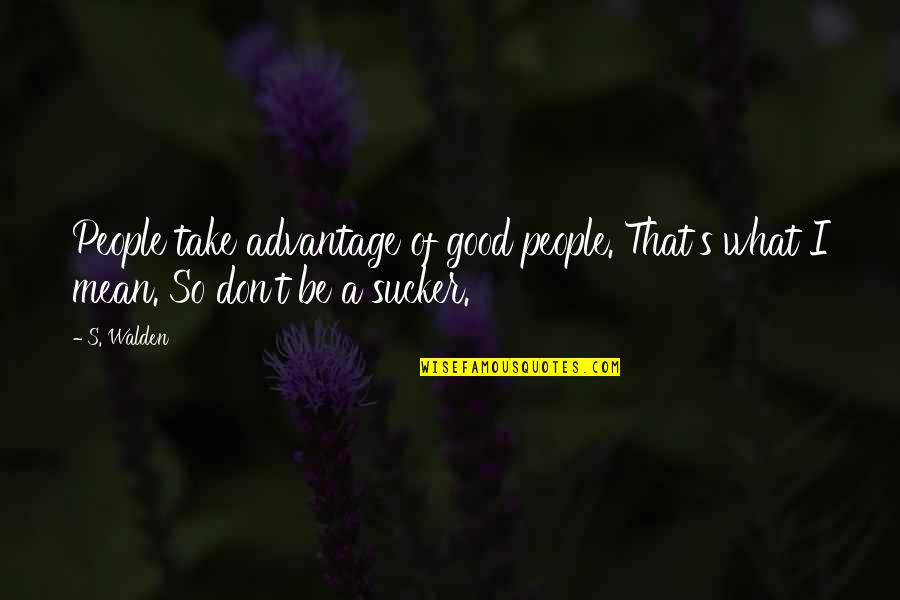 Walden Quotes By S. Walden: People take advantage of good people. That's what