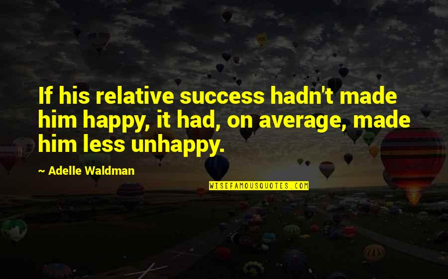 Waldman Quotes By Adelle Waldman: If his relative success hadn't made him happy,