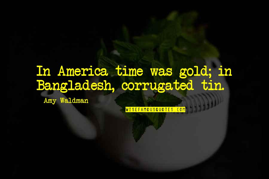 Waldman Quotes By Amy Waldman: In America time was gold; in Bangladesh, corrugated