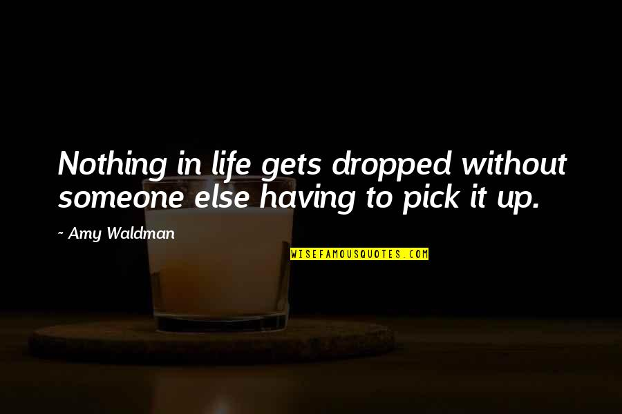 Waldman Quotes By Amy Waldman: Nothing in life gets dropped without someone else