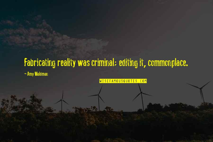 Waldman Quotes By Amy Waldman: Fabricating reality was criminal; editing it, commonplace.