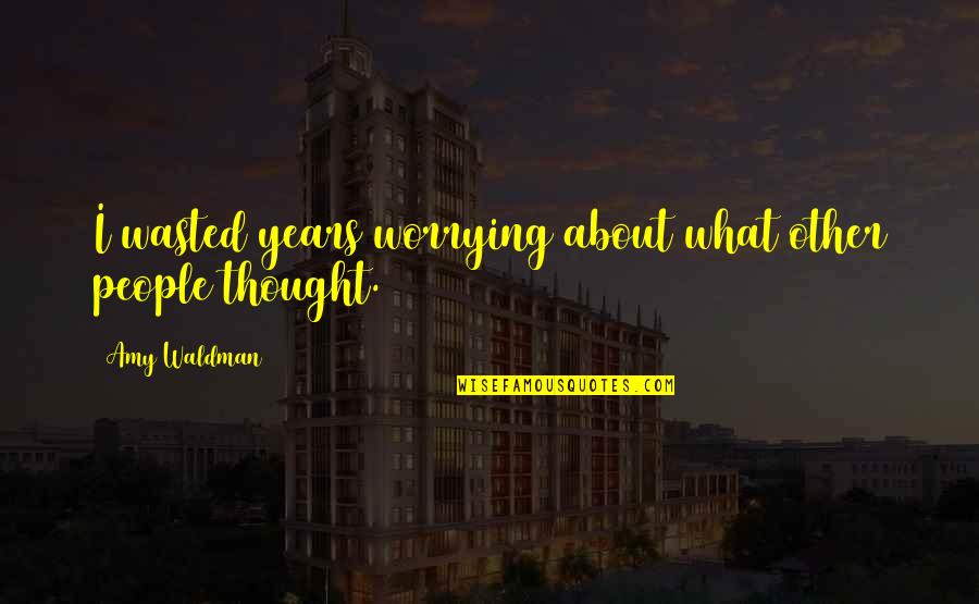 Waldman Quotes By Amy Waldman: I wasted years worrying about what other people