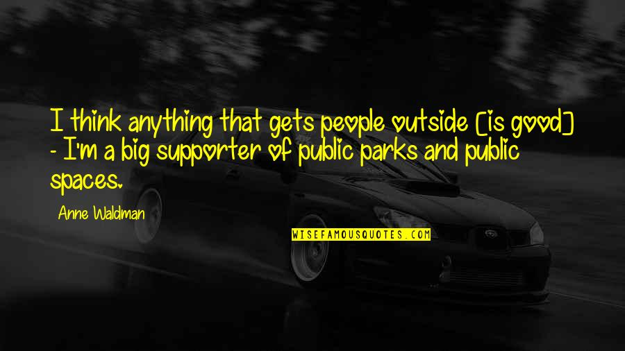Waldman Quotes By Anne Waldman: I think anything that gets people outside [is