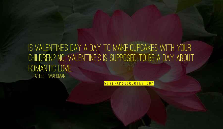 Waldman Quotes By Ayelet Waldman: Is Valentine's Day a day to make cupcakes