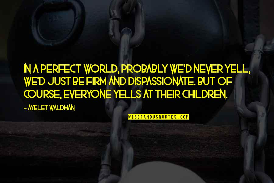 Waldman Quotes By Ayelet Waldman: In a perfect world, probably we'd never yell,