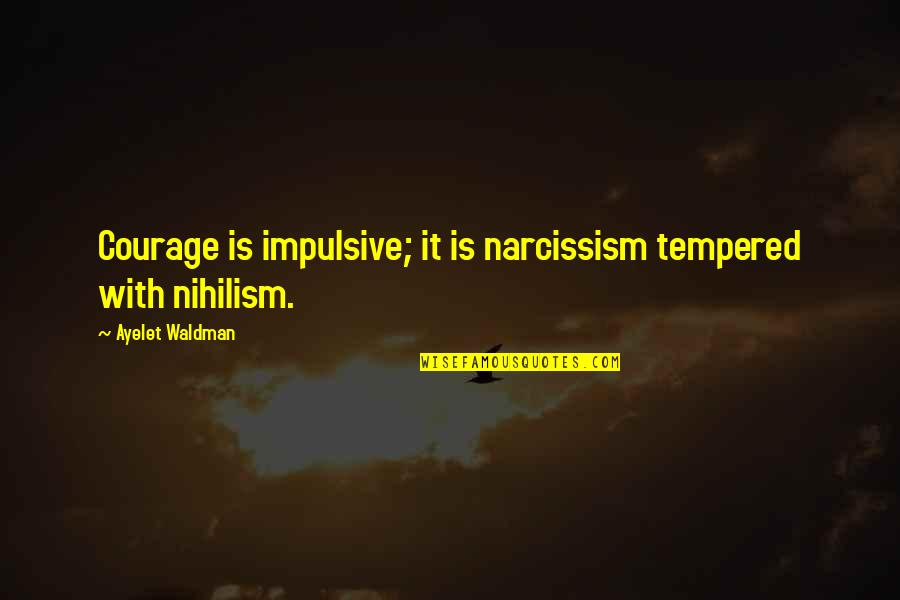 Waldman Quotes By Ayelet Waldman: Courage is impulsive; it is narcissism tempered with