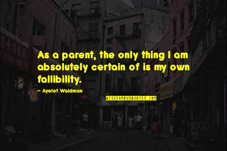 Waldman Quotes By Ayelet Waldman: As a parent, the only thing I am