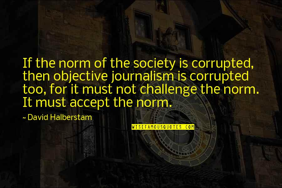 Walk Beside Me Love Quotes By David Halberstam: If the norm of the society is corrupted,