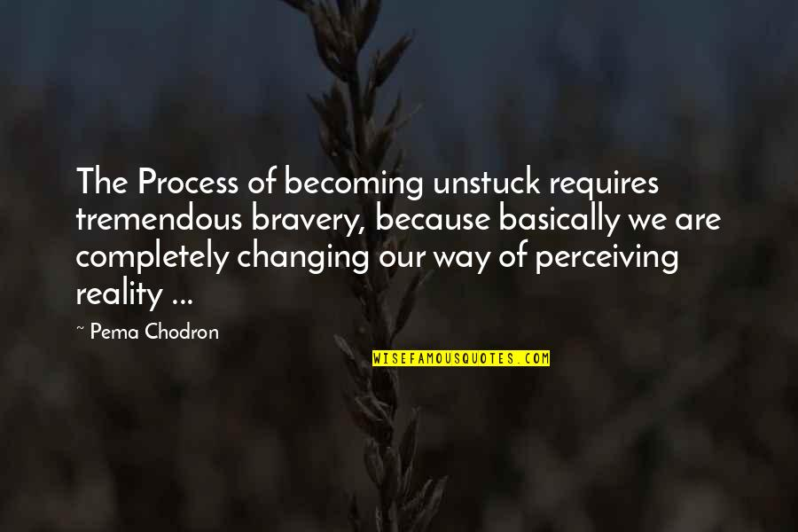 Walk Beside Me Love Quotes By Pema Chodron: The Process of becoming unstuck requires tremendous bravery,