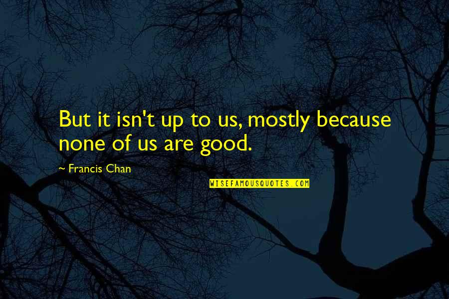 Walk Like King Quotes By Francis Chan: But it isn't up to us, mostly because