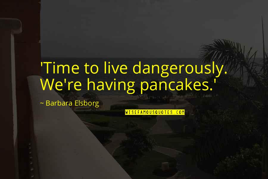 Walk On The Wild Side Quotes By Barbara Elsborg: 'Time to live dangerously. We're having pancakes.'