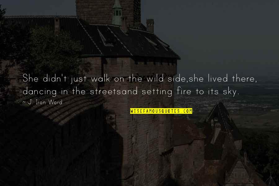 Walk On The Wild Side Quotes By J. Iron Word: She didn't just walk on the wild side,she