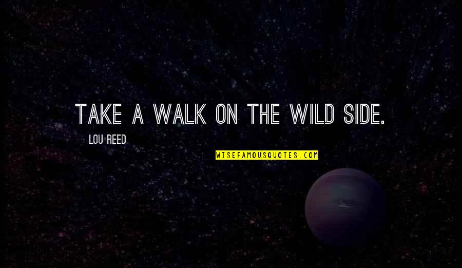 Walk On The Wild Side Quotes By Lou Reed: Take a walk on the wild side.