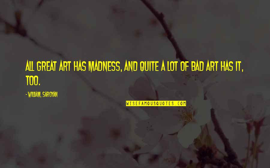 Walk On The Wild Side Quotes By William, Saroyan: All great art has madness, and quite a