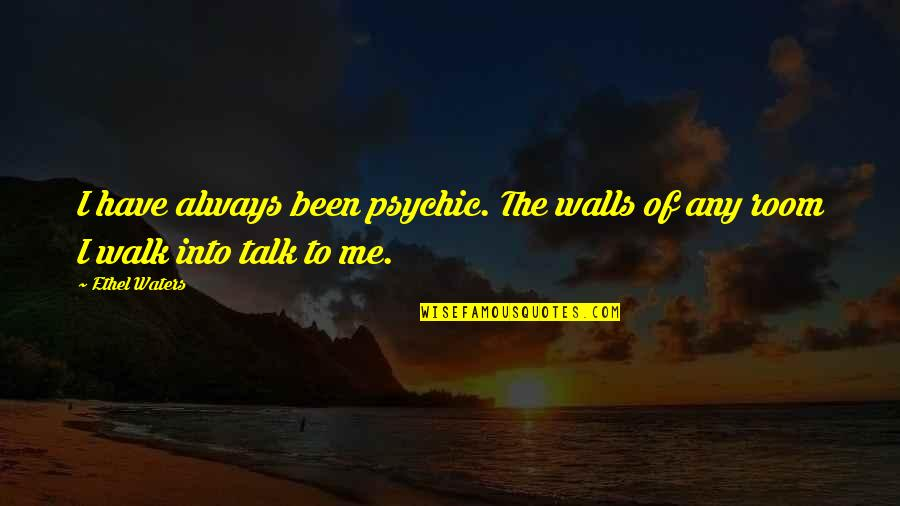 Walk The Talk Quotes By Ethel Waters: I have always been psychic. The walls of