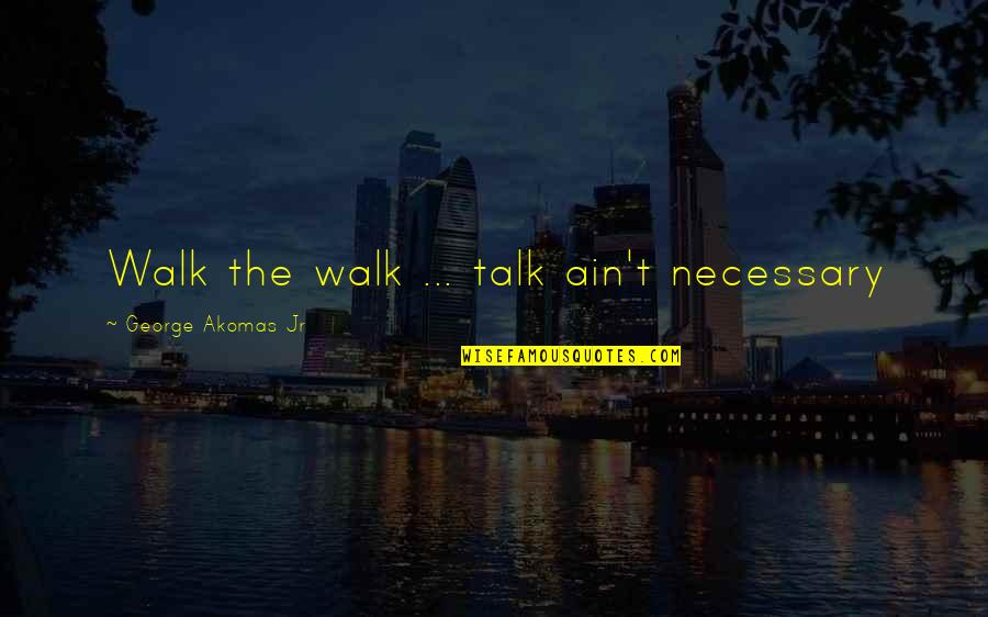 Walk The Talk Quotes By George Akomas Jr: Walk the walk ... talk ain't necessary