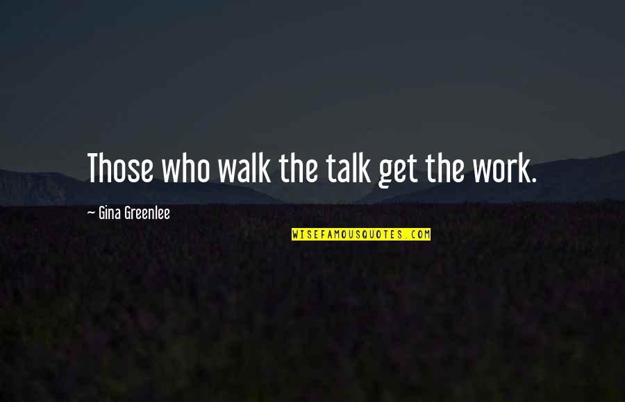 Walk The Talk Quotes By Gina Greenlee: Those who walk the talk get the work.