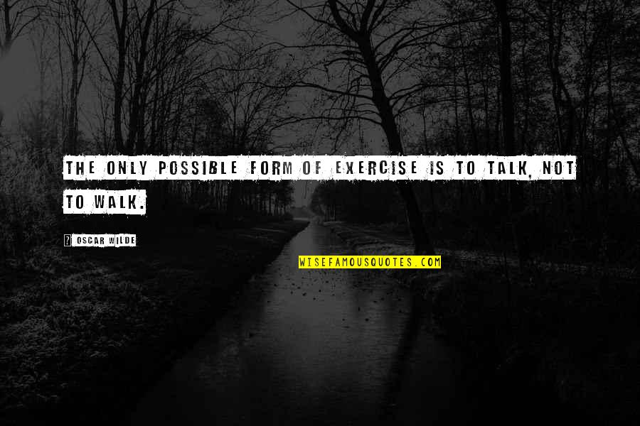 Walk The Talk Quotes By Oscar Wilde: The only possible form of exercise is to