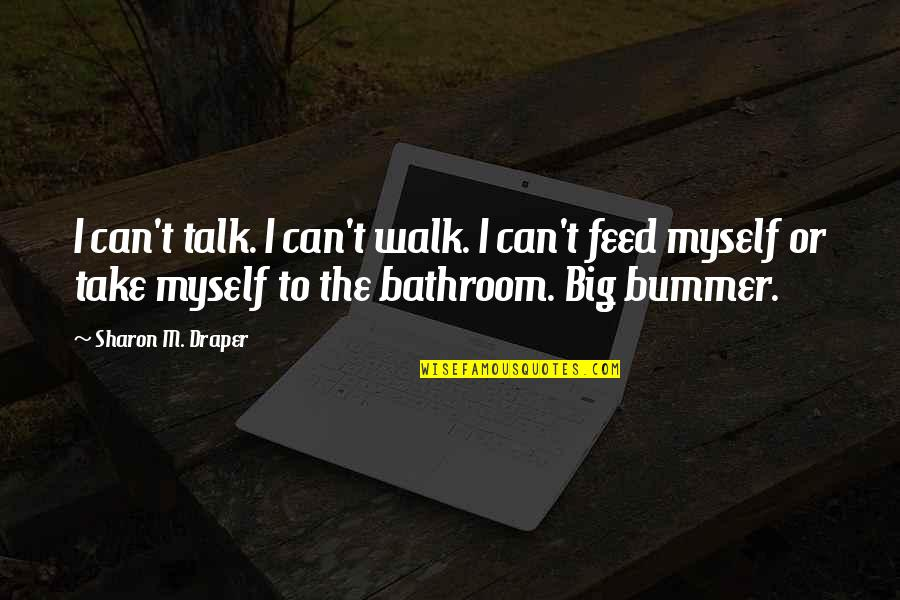 Walk The Talk Quotes By Sharon M. Draper: I can't talk. I can't walk. I can't